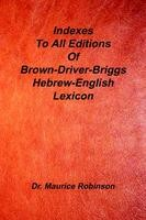 Indexes to All Editions of Brown Driver Briggs Hebrew English Lexicon, Dr. Maurice Robinson, Ph.D.